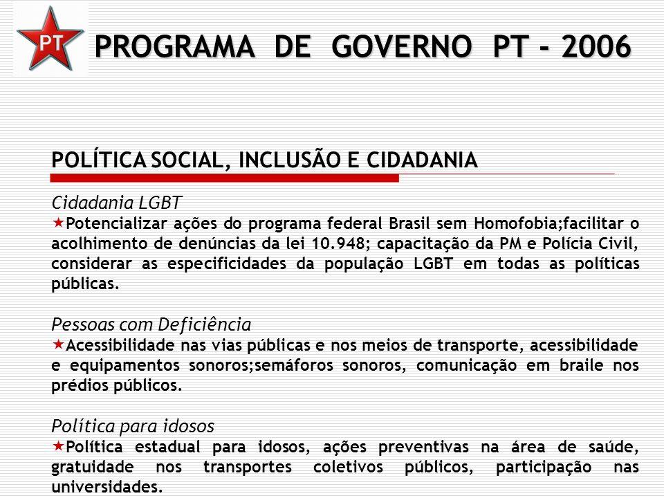PROGRAMA DE GOVERNO PT - 2006 POLÍTICA SOCIAL, INCLUSÃO E CIDADANIA Cidadania LGBT Potencializar ações do programa federal Brasil sem Homofobia;facili