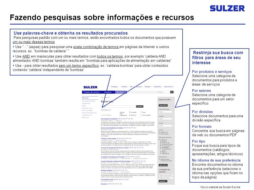 Novo website da Sulzer 6 slide Fazendo pesquisas sobre informações e recursos Use palavras-chave e obtenha os resultados procurados Para pesquisas padrão com um ou mais termos, serão encontrados todos os documentos que possuem um ou mais desses termos Use...