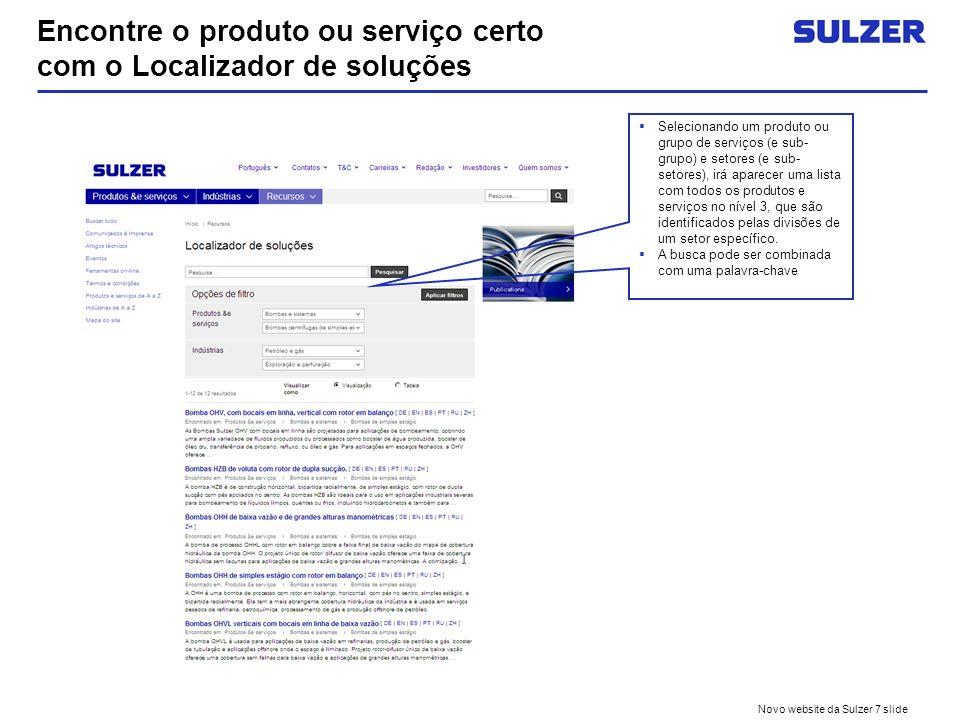 Novo website da Sulzer 7 slide Encontre o produto ou serviço certo com o Localizador de soluções Selecionando um produto ou grupo de serviços (e sub- grupo) e setores (e sub- setores), irá aparecer uma lista com todos os produtos e serviços no nível 3, que são identificados pelas divisões de um setor específico.
