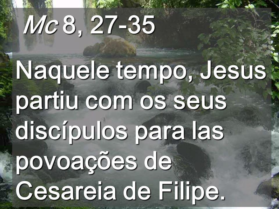 Mc 8, 27-35 Mc 8, 27-35 Naquele tempo, Jesus partiu com os seus discípulos para las povoações de Cesareia de Filipe.