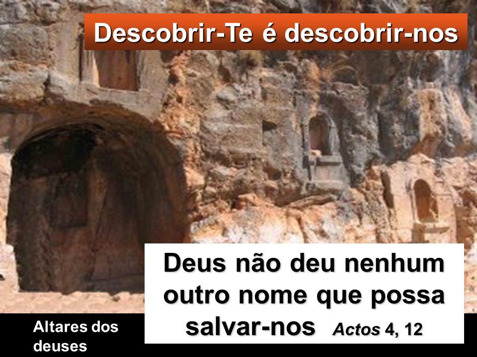 Descobrir-Te é descobrir-nos Deus não deu nenhum outro nome que possa salvar-nos Actos 4, 12 Altares dos deuses