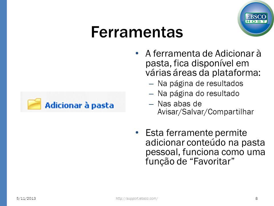 Ferramentas A ferramenta de Adicionar à pasta, fica disponível em várias áreas da plataforma: – Na página de resultados – Na página do resultado – Nas abas de Avisar/Salvar/Compartilhar Esta ferramente permite adicionar conteúdo na pasta pessoal, funciona como uma função de Favoritar http://support.ebsco.com/5/11/20138