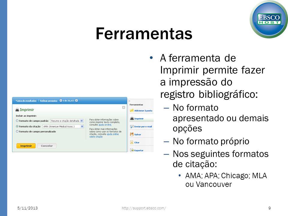 Ferramentas A ferramenta de Imprimir permite fazer a impressão do registro bibliográfico: – No formato apresentado ou demais opções – No formato próprio – Nos seguintes formatos de citação: AMA; APA; Chicago; MLA ou Vancouver http://support.ebsco.com/5/11/20139