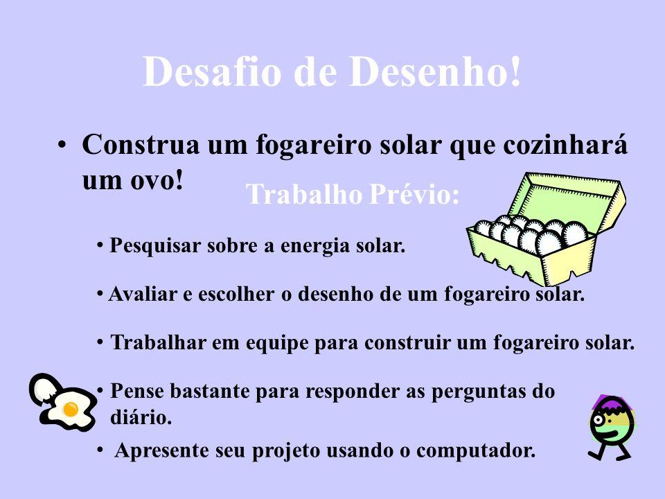 Desafio de Desenho! Construa um fogareiro solar que cozinhará um ovo! Trabalho Prévio: Avaliar e escolher o desenho de um fogareiro solar. Pense basta