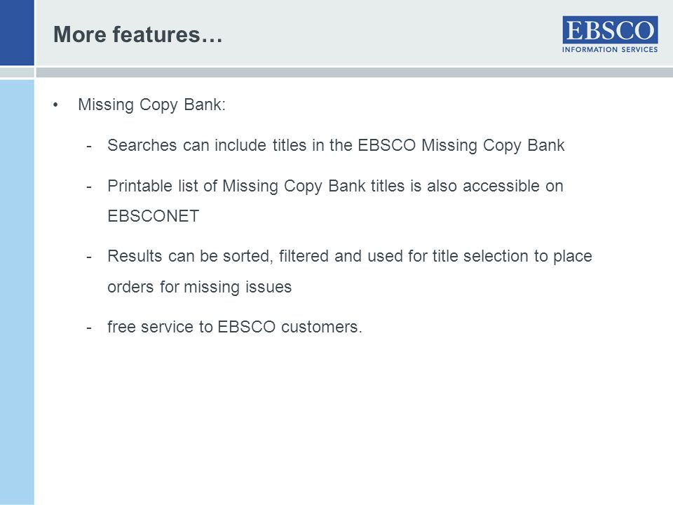 More features… Missing Copy Bank: -Searches can include titles in the EBSCO Missing Copy Bank -Printable list of Missing Copy Bank titles is also acce