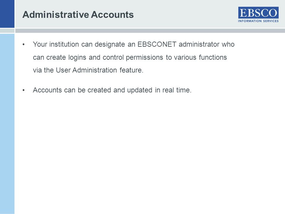 Administrative Accounts Your institution can designate an EBSCONET administrator who can create logins and control permissions to various functions vi