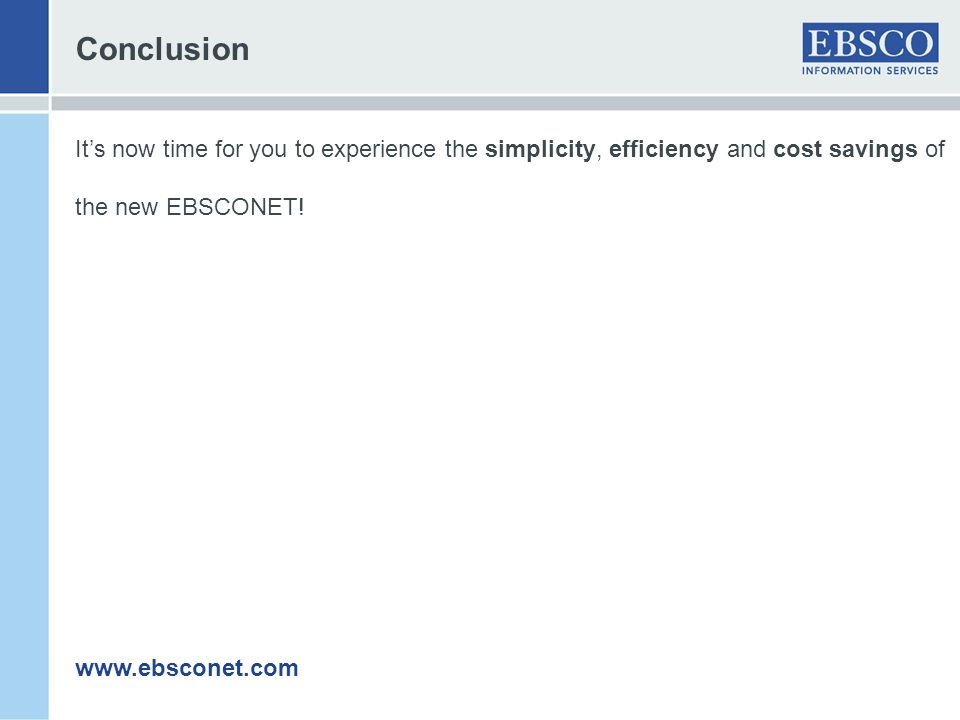 Conclusion Its now time for you to experience the simplicity, efficiency and cost savings of the new EBSCONET! www.ebsconet.com