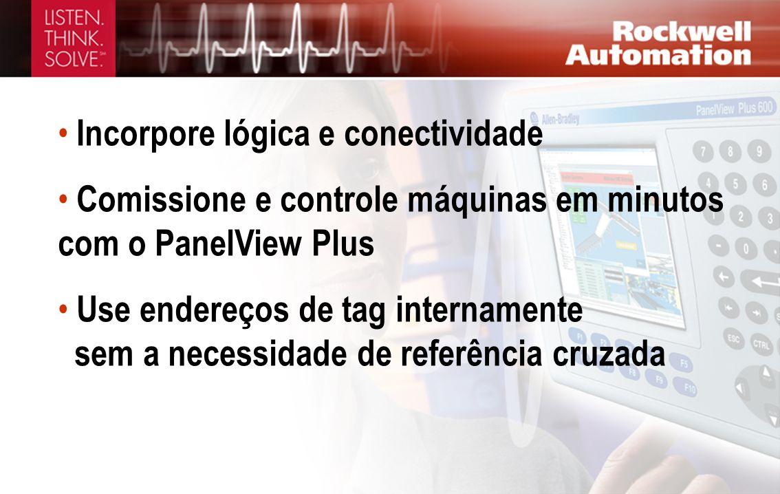 Incorpore lógica e conectividade Comissione e controle máquinas em minutos com o PanelView Plus Use endereços de tag internamente sem a necessidade de