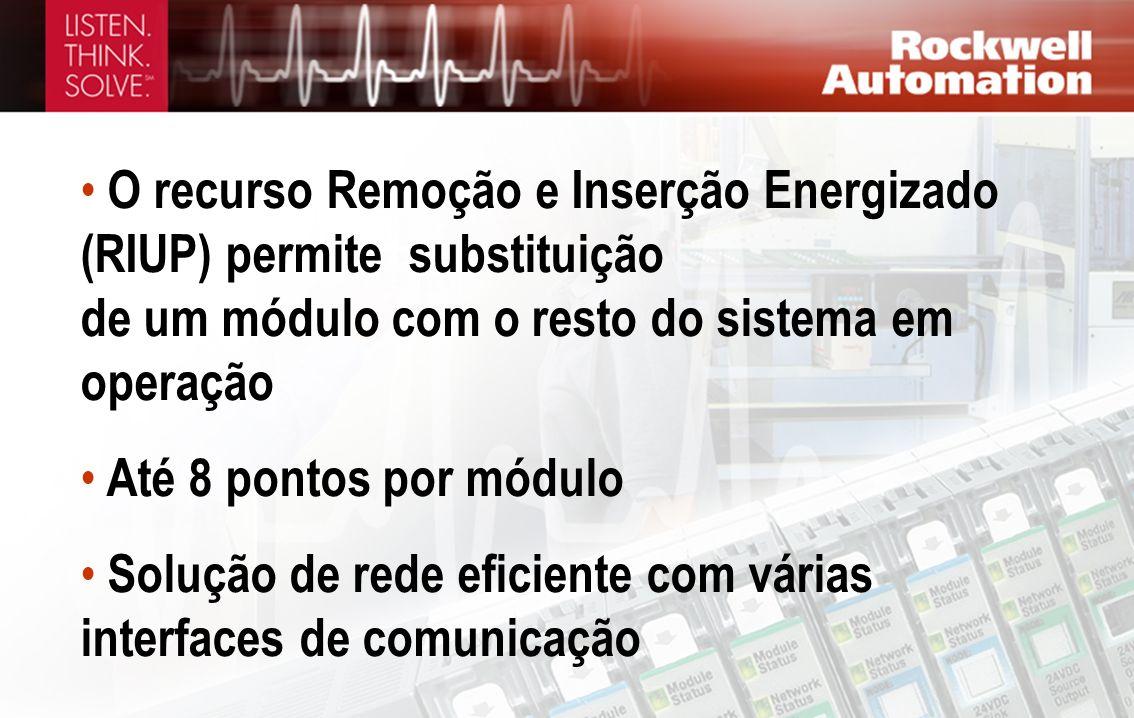 O recurso Remoção e Inserção Energizado (RIUP) permite substituição de um módulo com o resto do sistema em operação Até 8 pontos por módulo Solução de