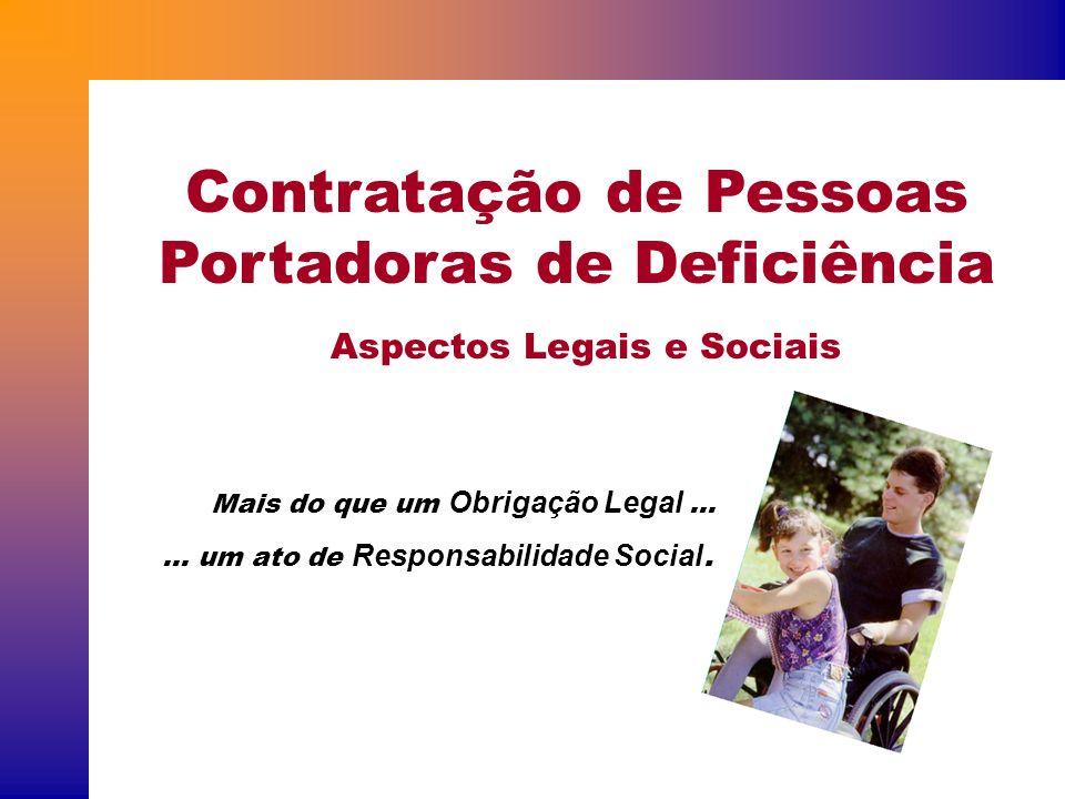 Aspectos Legais e Sociais Contratação de Pessoas Portadoras de Deficiência Mais do que um Obrigação Legal...... um ato de Responsabilidade Social.