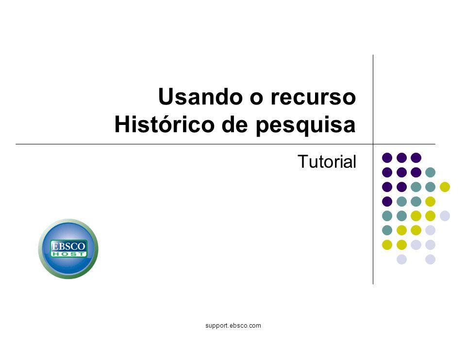 support.ebsco.com Usando o recurso Histórico de pesquisa Tutorial