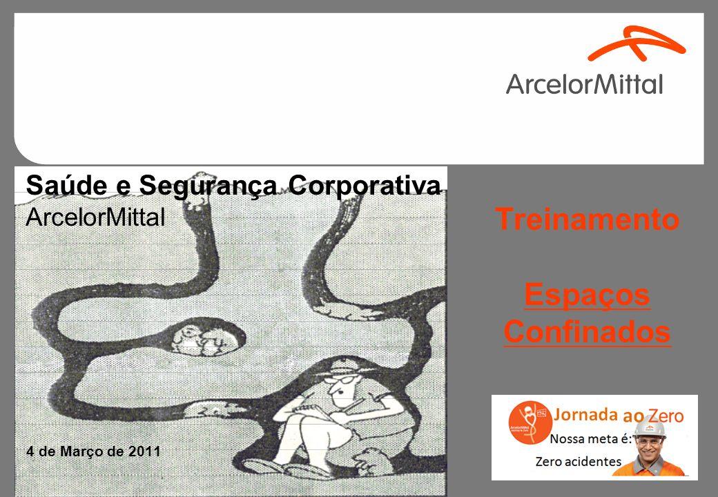 Saúde e Segurança Corporativa ArcelorMittal 4 de Março de 2011 Treinamento Espaços Confinados