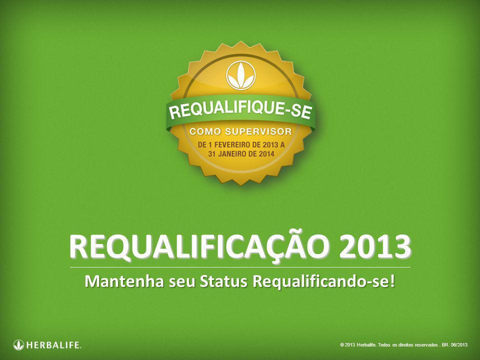 Mantenha seu Status Requalificando-se! REQUALIFICAÇÃO 2013 © 2013 Herbalife. Todos os direitos reservados. BR. 06/2013