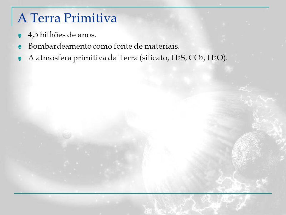 A Terra Primitiva 4,5 bilhões de anos. Bombardeamento como fonte de materiais. A atmosfera primitiva da Terra (silicato, H 2 S, CO 2, H 2 O).