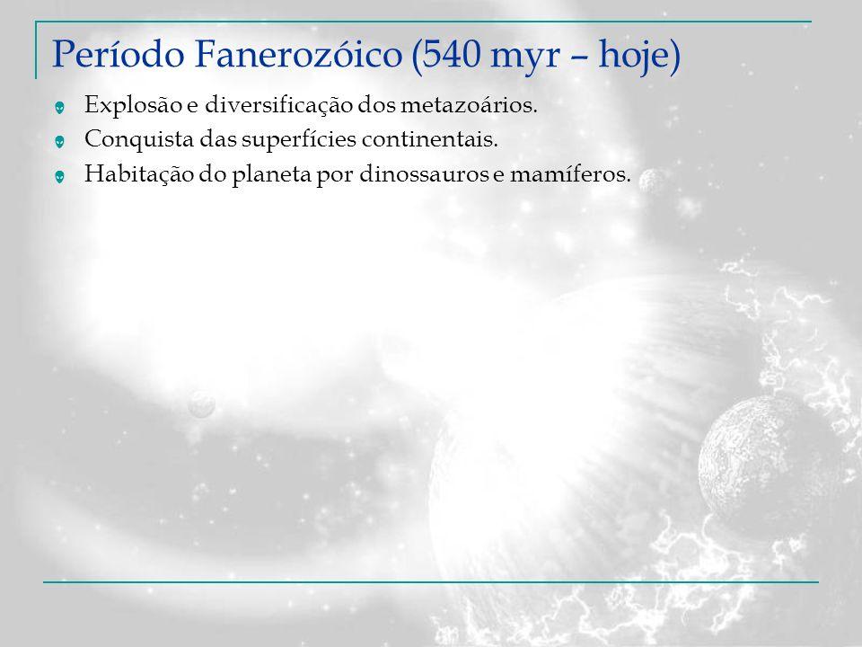 Período Fanerozóico (540 myr – hoje) Explosão e diversificação dos metazoários. Conquista das superfícies continentais. Habitação do planeta por dinos