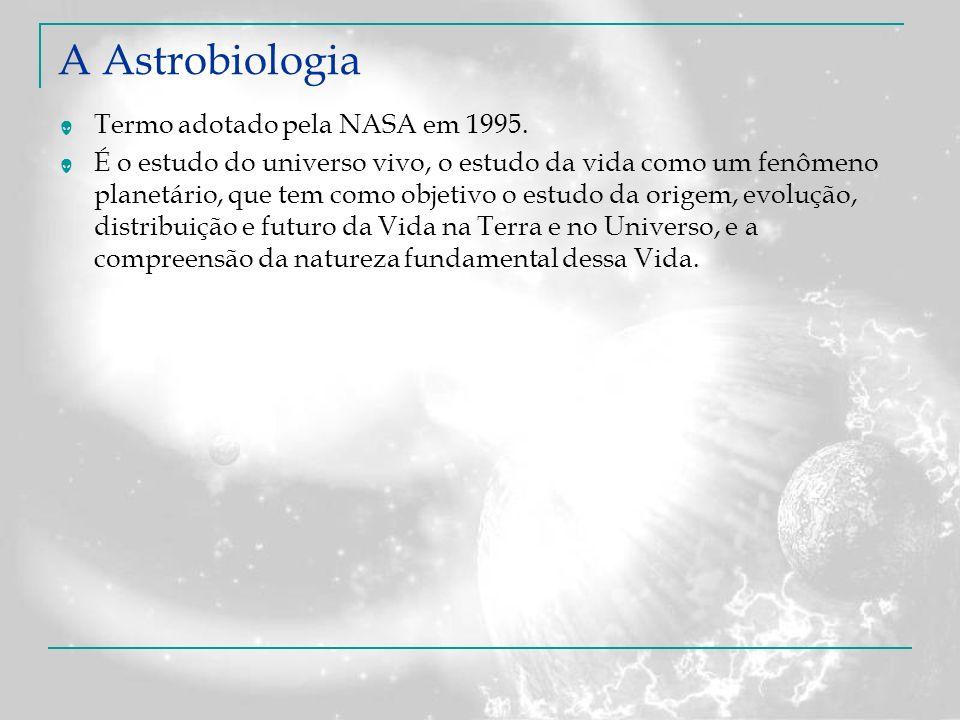 A Astrobiologia Termo adotado pela NASA em 1995. É o estudo do universo vivo, o estudo da vida como um fenômeno planetário, que tem como objetivo o es