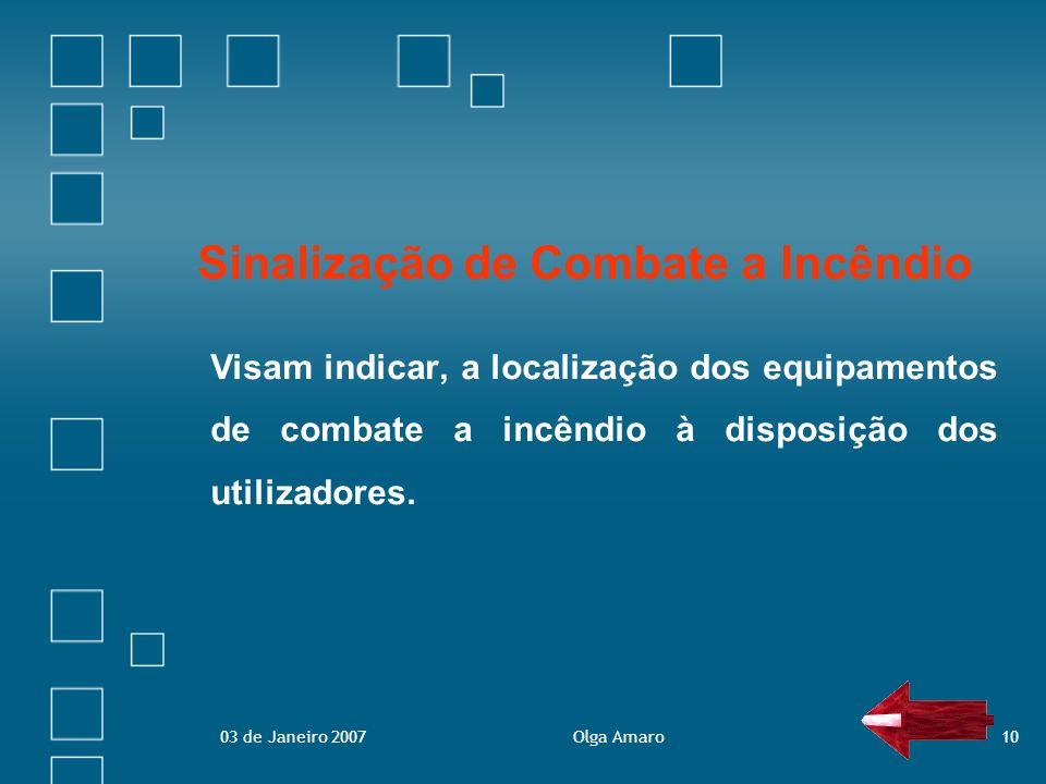 03 de Janeiro 2007Olga Amaro10 Sinalização de Combate a Incêndio Visam indicar, a localização dos equipamentos de combate a incêndio à disposição dos