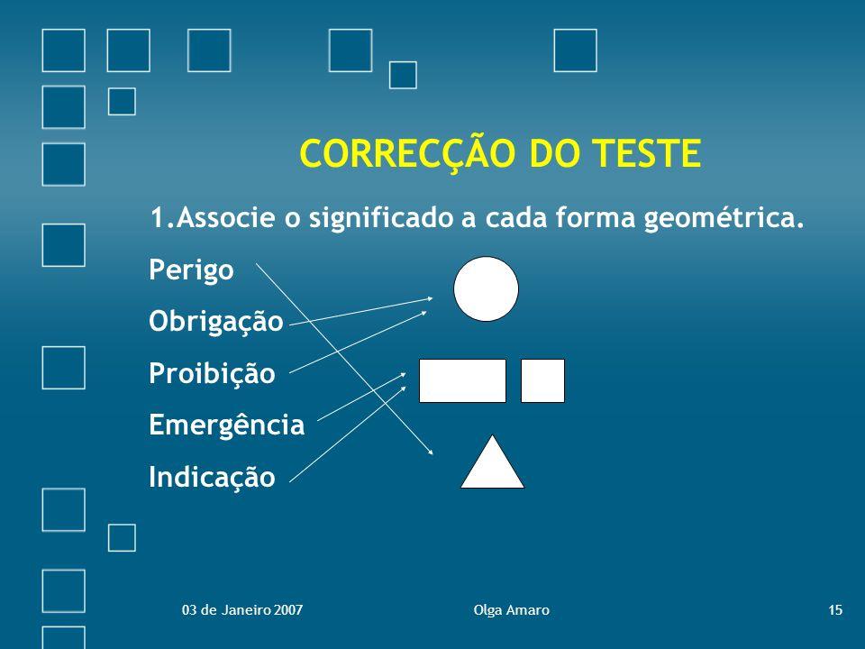 03 de Janeiro 2007Olga Amaro15 CORRECÇÃO DO TESTE 1.Associe o significado a cada forma geométrica. Perigo Obrigação Proibição Emergência Indicação