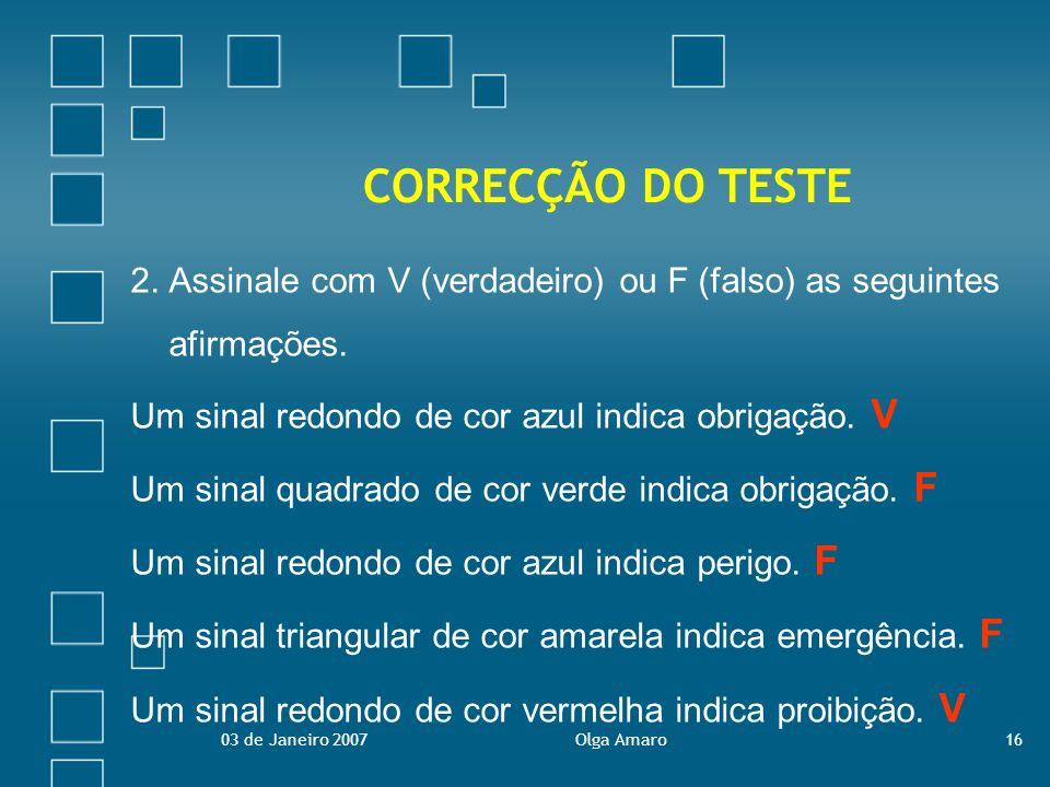 03 de Janeiro 2007Olga Amaro16 CORRECÇÃO DO TESTE 2. Assinale com V (verdadeiro) ou F (falso) as seguintes afirmações. Um sinal redondo de cor azul in