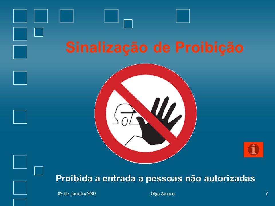 03 de Janeiro 2007Olga Amaro8 Sinalização de Proibição Visam impedir que um determinado comportamento, susceptível de colocar em risco a segurança de um indivíduo, ocorra.