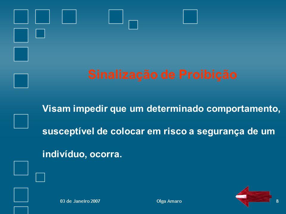 03 de Janeiro 2007Olga Amaro8 Sinalização de Proibição Visam impedir que um determinado comportamento, susceptível de colocar em risco a segurança de