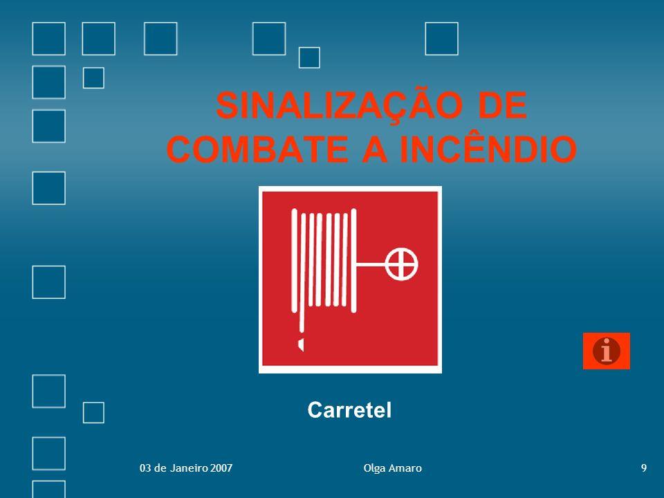 03 de Janeiro 2007Olga Amaro10 Sinalização de Combate a Incêndio Visam indicar, a localização dos equipamentos de combate a incêndio à disposição dos utilizadores.