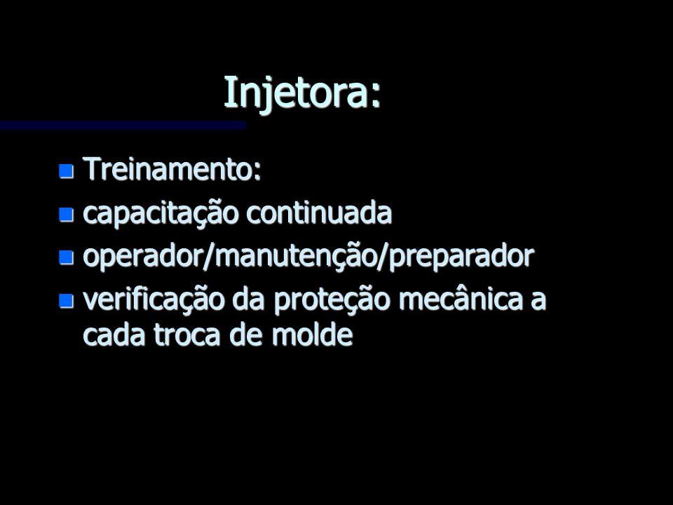 Injetora: n Treinamento: n capacitação continuada n operador/manutenção/preparador n verificação da proteção mecânica a cada troca de molde