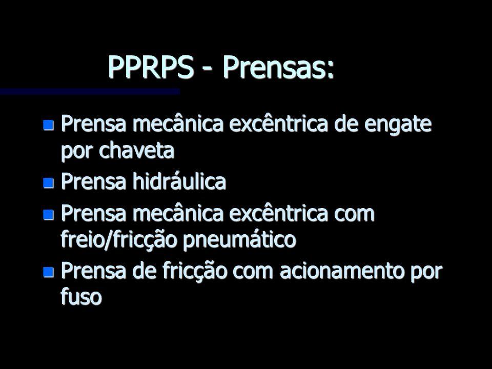 PPRPS - Prensas: n Prensa mecânica excêntrica de engate por chaveta n Prensa hidráulica n Prensa mecânica excêntrica com freio/fricção pneumático n Pr
