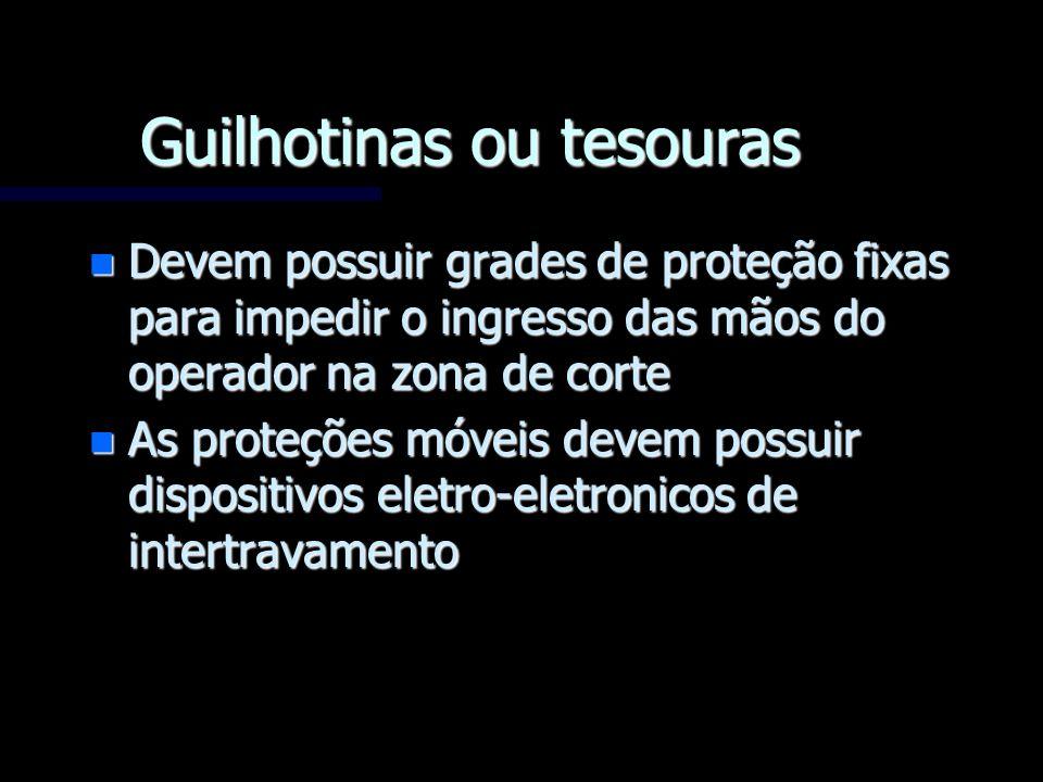 Guilhotinas ou tesouras n Devem possuir grades de proteção fixas para impedir o ingresso das mãos do operador na zona de corte n As proteções móveis d