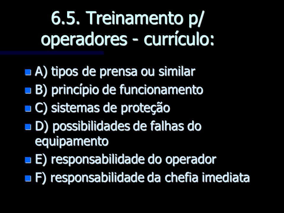6.5. Treinamento p/ operadores - currículo: n A) tipos de prensa ou similar n B) princípio de funcionamento n C) sistemas de proteção n D) possibilida