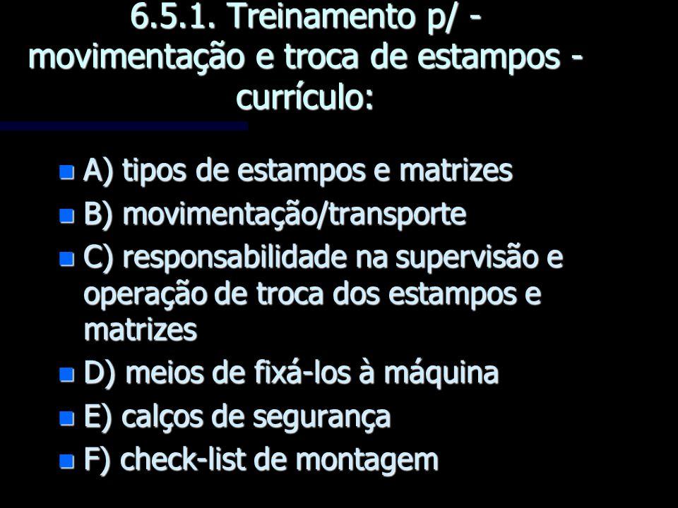 6.5.1. Treinamento p/ - movimentação e troca de estampos - currículo: n A) tipos de estampos e matrizes n B) movimentação/transporte n C) responsabili