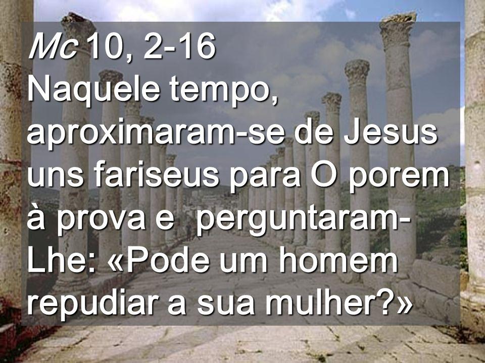 Mc 10, 2-16 Naquele tempo, aproximaram-se de Jesus uns fariseus para O porem à prova e perguntaram- Lhe: «Pode um homem repudiar a sua mulher?»