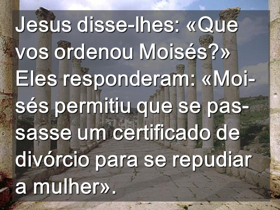 Jesus disse-lhes: «Que vos ordenou Moisés?» Eles responderam: «Moi- sés permitiu que se pas- sasse um certificado de divórcio para se repudiar a mulher».