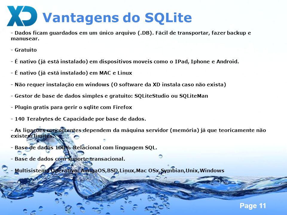 Page 11 Vantagens do SQLite - Dados ficam guardados em um único arquivo (.DB). Fácil de transportar, fazer backup e manusear. - Gratuito - É nativo (j
