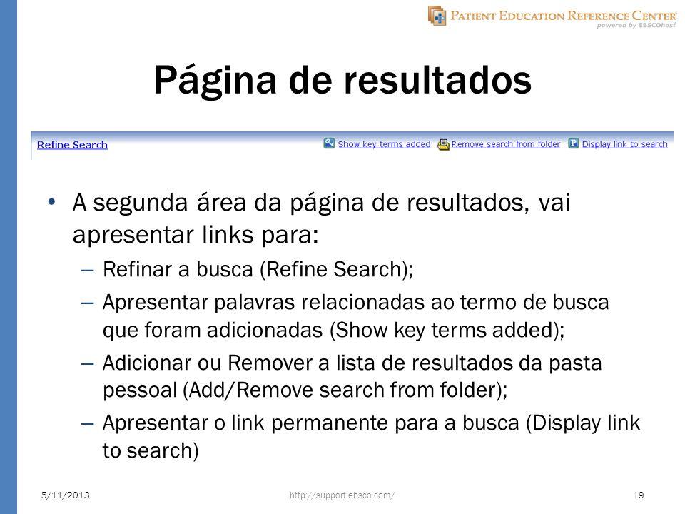 Página de resultados A segunda área da página de resultados, vai apresentar links para: – Refinar a busca (Refine Search); – Apresentar palavras relacionadas ao termo de busca que foram adicionadas (Show key terms added); – Adicionar ou Remover a lista de resultados da pasta pessoal (Add/Remove search from folder); – Apresentar o link permanente para a busca (Display link to search) http://support.ebsco.com/5/11/201319