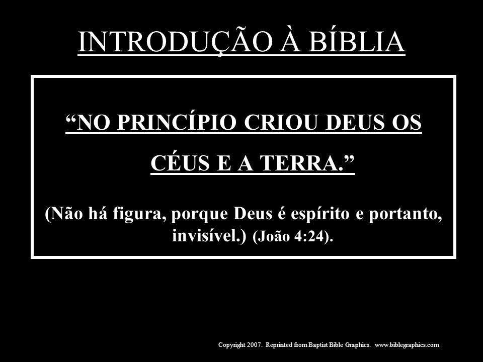 INTRODUÇÃO À BÍBLIA NO PRINCÍPIO CRIOU DEUS OS CÉUS E A TERRA. (Não há figura, porque Deus é espírito e portanto, invisível.) (João 4:24). Copyright 2