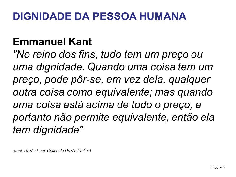 DIGNIDADE DA PESSOA HUMANA Essência do pensamento de Kant O ser humano é um valor absoluto, fim em si mesmo, porque dotado de razão, sua autonomia racional, é a raiz de sua dignidade, pois é ela faz do homem um fim em si mesmo.