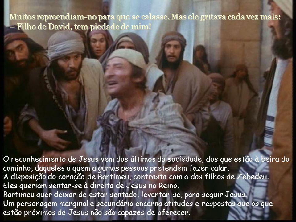 Ao ouvir que era Jesus de Nazaré que passava, começou a gritar: – Jesus, Filho de David, tem piedade de mim! Incomodam-nos os gritos dos que encontram