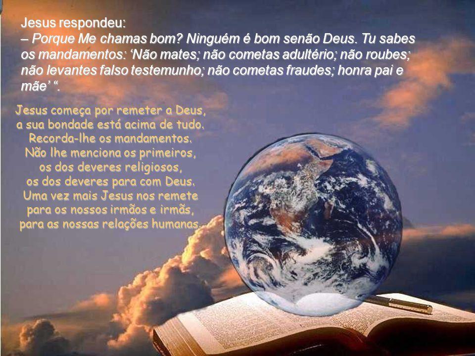 Naquele tempo, ia Jesus pôr-Se a caminho quando um homem se aproximou correndo, ajoelhou diante dEle e Lhe perguntou: – Bom Mestre, que hei-de fazer p