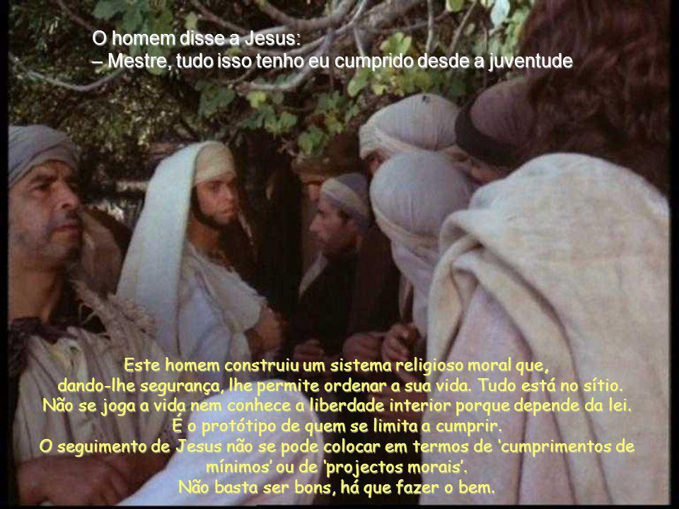 O homem disse a Jesus: – Mestre, tudo isso tenho eu cumprido desde a juventude Este homem construiu um sistema religioso moral que, dando-lhe segurança, lhe permite ordenar a sua vida.