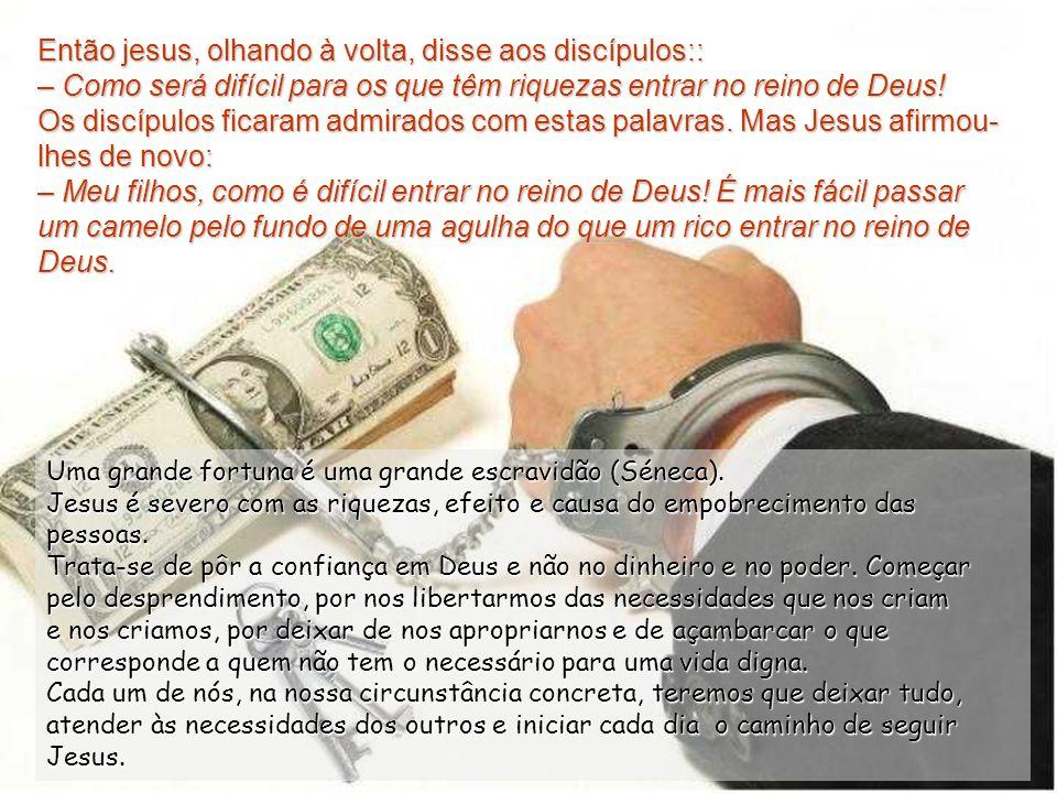 Então jesus, olhando à volta, disse aos discípulos:: – Como será difícil para os que têm riquezas entrar no reino de Deus.