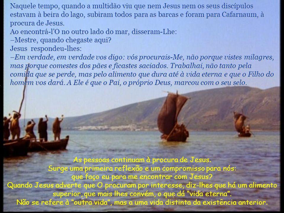 Naquele tempo, quando a multidão viu que nem Jesus nem os seus discípulos estavam à beira do lago, subiram todos para as barcas e foram para Cafarnaum, à procura de Jesus.