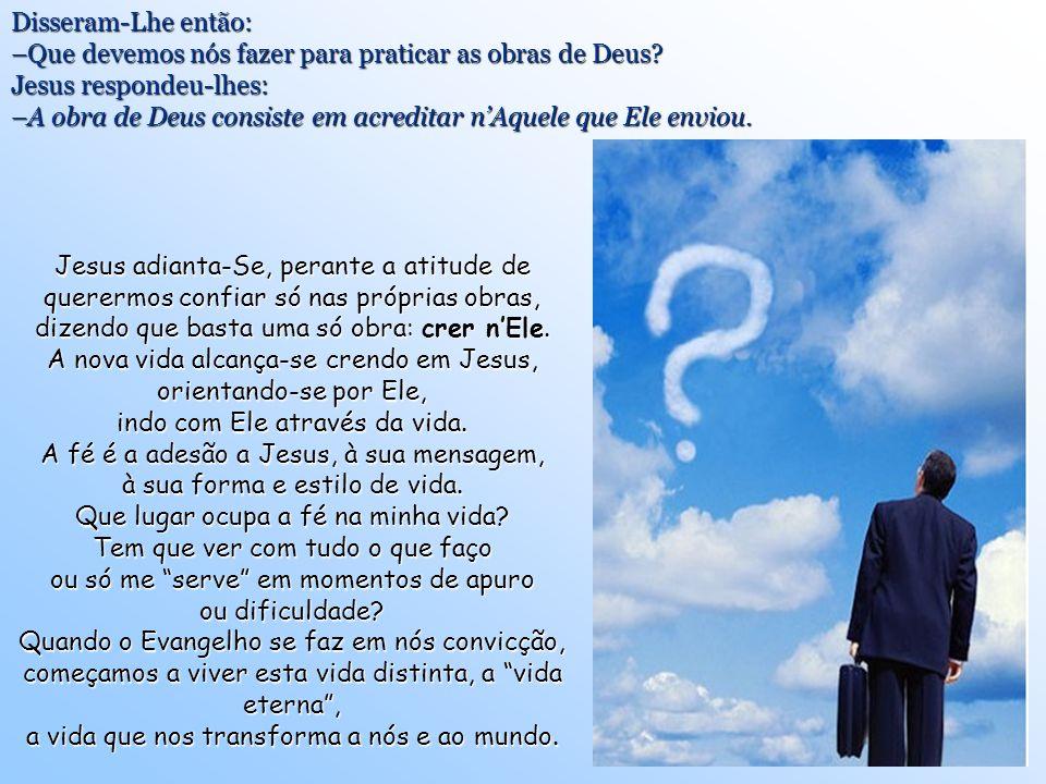 Disseram-Lhe então: –Que devemos nós fazer para praticar as obras de Deus.