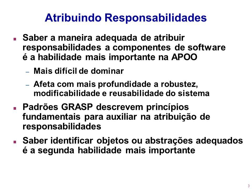 3 Atribuindo Responsabilidades n Saber a maneira adequada de atribuir responsabilidades a componentes de software é a habilidade mais importante na AP