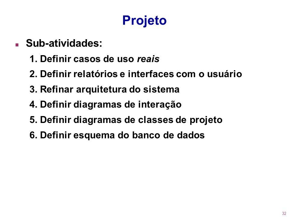 32 Projeto n Sub-atividades: 1. Definir casos de uso reais 2. Definir relatórios e interfaces com o usuário 3. Refinar arquitetura do sistema 4. Defin