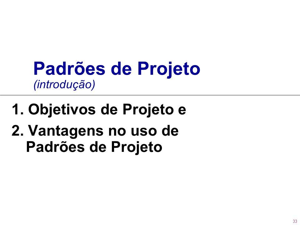 33 Padrões de Projeto (introdução) 1. Objetivos de Projeto e 2. Vantagens no uso de Padrões de Projeto