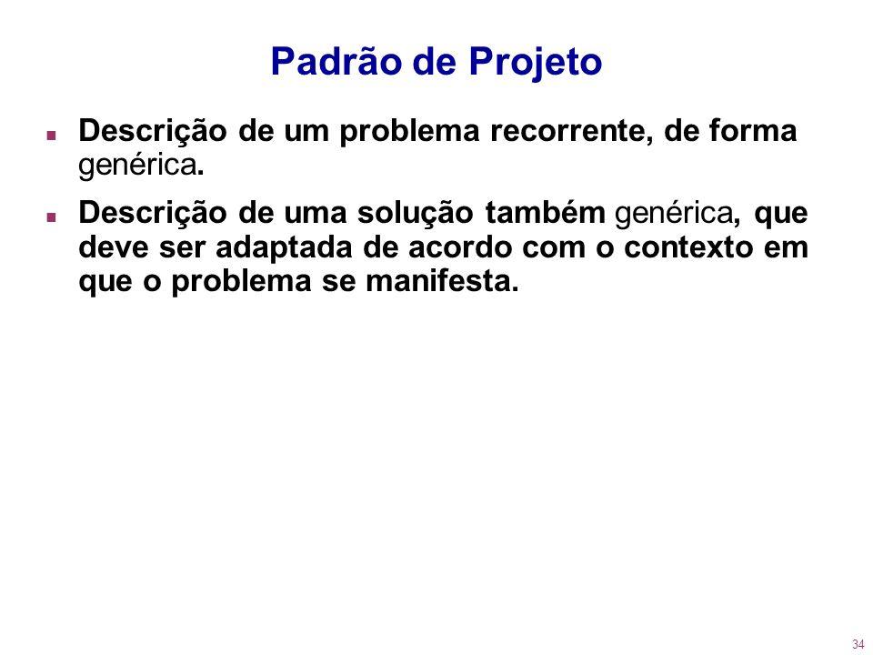 34 Padrão de Projeto n Descrição de um problema recorrente, de forma genérica. n Descrição de uma solução também genérica, que deve ser adaptada de ac