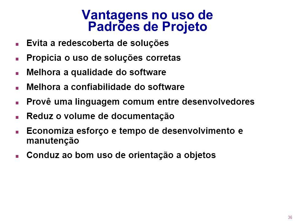 36 Vantagens no uso de Padrões de Projeto n Evita a redescoberta de soluções n Propicia o uso de soluções corretas n Melhora a qualidade do software n