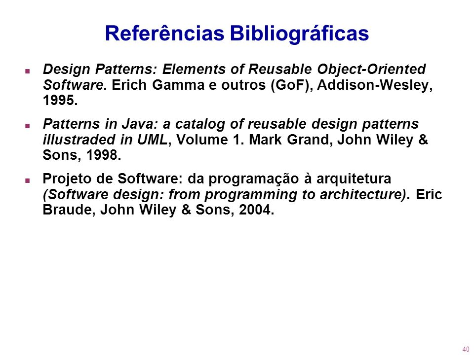 40 Referências Bibliográficas n Design Patterns: Elements of Reusable Object-Oriented Software. Erich Gamma e outros (GoF), Addison-Wesley, 1995. n Pa