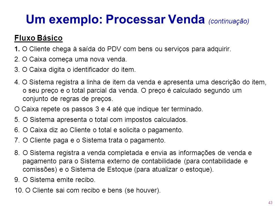 43 Um exemplo: Processar Venda (continuação) Fluxo Básico 1. O Cliente chega à saída do PDV com bens ou serviços para adquirir. 2. O Caixa começa uma